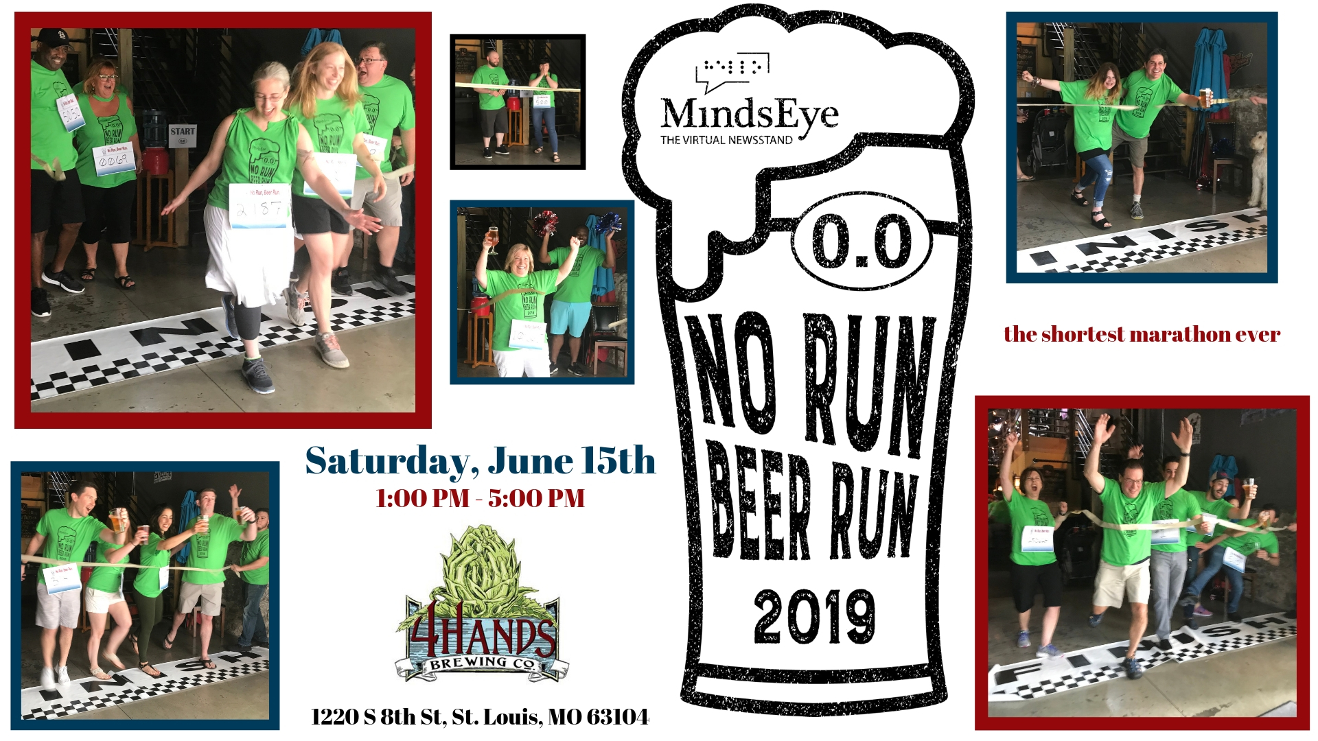 "Photos of people in bright green shirts ""running"" through gold crepe paper over a black and white FINISH LINE. MindsEye 2019 No Run, Beer Run. Saturday, June 15th, 1:00-5:00 PM 2019. Four Hands Brewery, 1220 S 8th St, St. Louis MO 63104"
